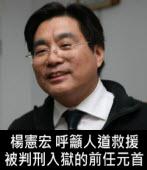 楊憲宏:人道救援被判刑入獄的前任元首|台灣e新聞