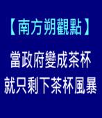 【南方朔觀點】當政府變成茶杯,就只剩下茶杯風暴|台灣e新聞