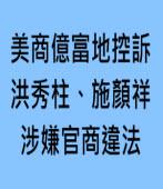 美商億富地控訴 洪秀柱、施顏祥涉嫌官商違法 |台灣e新聞