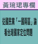 從國民黨「一國兩區」論看台灣國家定位問題 ∣◎ 黃琬珺 |台灣e新聞