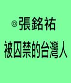 被囚禁的台灣人∣◎張銘祐|台灣e新聞