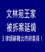文林苑王家被拆案延燒! 3律師辭職北市府委員!|台灣e新聞