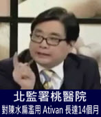 楊憲宏:北監署桃醫院對陳水扁濫用 Ativan 長達14個月|台灣e新聞
