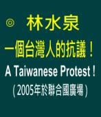 一個台灣人的抗議!( 2005年於聯合國廣場 )|◎ 林水泉 |台灣e新聞