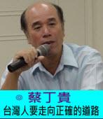 台灣人要走向正確的道路|◎蔡丁貴|台灣e新聞