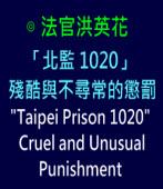 「北監 1020」殘酷與不尋常的懲罰〔Taipei Prison 1020〕 , Cruel and Unusual Punishment ∣◎ 法官洪英花|台灣e新聞