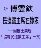 民進黨主席在妳家──回應王美琇「協尋民進黨主席」一文∣ ◎ 傅雲欽|台灣e新聞