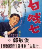 【懷舊鄉音】 廣播劇「白賊七」 |◎ 郭敏俊|台灣e新聞