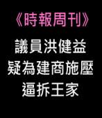 《時報周刊》議員洪健益疑為建商施壓 逼拆王家 |台灣e新聞