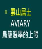 AVIARY 鳥籠選舉的上限 ∣作者雲山居士 ∣台灣e新聞