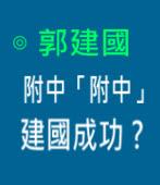 附中「附中」 建國成功?    ∣ ◎ 郭建國|台灣e新聞