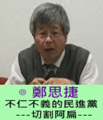 不仁不義的民進黨 -- -切割阿扁 ---  ∣◎ 鄭思捷 |台灣e新聞