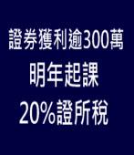證券獲利逾300萬 明年起課20%證所稅|台灣e新聞