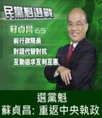 選黨魁 蘇貞昌:重返中央執政 ∣台灣e新聞
