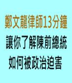 鄭文龍律師13分鐘讓你了解陳前總統如何被政治迫害 ∣台灣e新聞