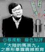 《綠色短評》「大陸的馬英九」之原形畢露震撼教育|◎ 蔡漢勳|台灣e新聞