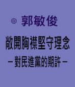 敞開胸襟堅守理念─ 對民進黨的期許 ─|◎ 郭敏俊|台灣e新聞