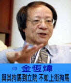 與其拘馬到立院  不如上街拘馬 ∣ ◎ 金恆煒|台灣e新聞