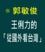 王俐力的「從國外看台灣」|◎ 郭敏俊|台灣e新聞