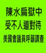 陳水扁獄中受不人道對待 美國會議員呼籲調查|台灣e新聞