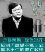 《綠色短評》反制「處變不驚」到麻木不仁的流亡政權|◎ 蔡漢勳|台灣e新聞