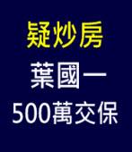 疑炒房 葉國一500萬交保∣台灣e新聞