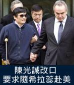 陳光誠改口 要求隨希拉蕊赴美|台灣e新聞