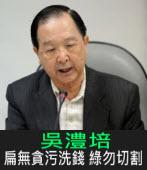 吳澧培:扁無貪污洗錢 綠勿切割|台灣e新聞