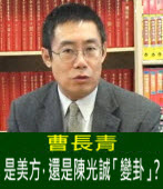 曹長青:是美方,還是陳光誠「變卦」?|台灣e新聞