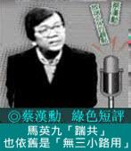 《綠色短評》馬英九「踹共」也依舊是「無三小路用」|◎ 蔡漢勳|台灣e新聞