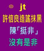 許信良造謠抹黑 陳「挺非」沒有是非∣◎jt|台灣e新聞