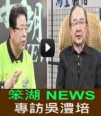 《笨湖 NEWS90》專訪吳澧培|台灣e新聞