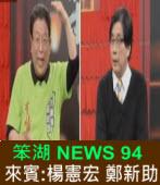 《笨湖 NEWS94》來賓:楊憲宏 鄭新助|台灣e新聞