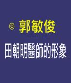 田朝明醫師的形象 |◎ 郭敏俊|台灣e新聞