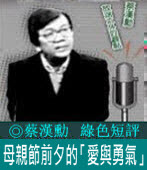 《綠色短評》母親節前夕的「愛與勇氣」|◎ 蔡漢勳|台灣e新聞