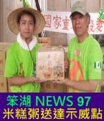 《笨湖 NEWS97》來賓:鄭新助 ;米糕粥送達示威點|台灣e新聞