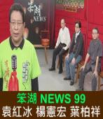 《笨湖 NEWS99》來賓:袁紅冰 楊憲宏 葉柏祥 台灣e新聞