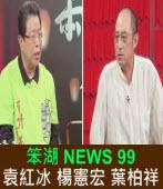 《笨湖 NEWS99》來賓:袁紅冰 楊憲宏 葉柏祥|台灣e新聞