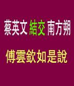 蔡英文 結交 南方朔 《傅雲欽如是說 》|台灣e新聞