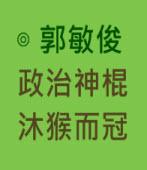 政治神棍沐猴而冠  |◎ 郭敏俊|台灣e新聞