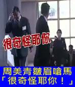 皺眉嗆馬「很奇怪耶你!」周美青見記者一秒露笑臉 |台灣e新聞