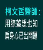 柯文哲:用膝蓋想也知 扁身心已出問題∣ 台灣e新聞