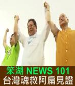 《笨湖 NEWS 101》台灣魂救阿扁見證|台灣e新聞