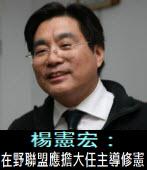 楊憲宏:在野聯盟應擔大任主導修憲|台灣e新聞