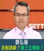 鄭弘儀自動請辭?被三立換掉?|台灣e新聞