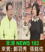 《笨湖 NEWS 103》 來賓: 鄭羽秀  張銘佑|台灣e新聞