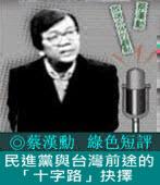 《綠色短評》民進黨與台灣前途的「十字路」抉擇 |◎ 蔡漢勳|台灣e新聞