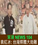 《笨湖 NEWS 104》 來賓:袁紅冰  台灣媒體大劫難|台灣e新聞