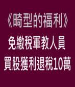 《畸型的福利》免繳稅軍教人員 買股獲利退稅10萬 |台灣e新聞