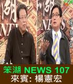 《笨湖 NEWS 107》來賓: 楊憲宏|台灣e新聞